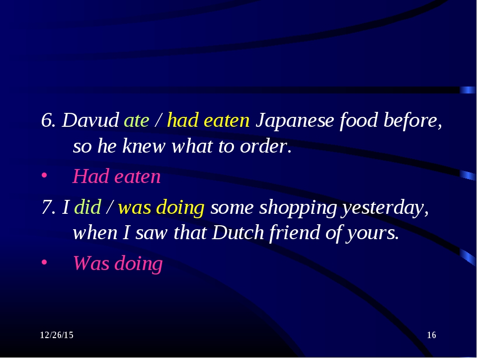 * * 6. Davud ate / had eaten Japanese food before, so he knew what to order....