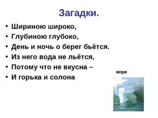 Загадки. Шириною широко, Глубиною глубоко, День и ночь о берег бьётся. Из нег