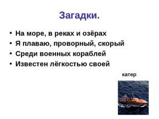Загадки. На море, в реках и озёрах Я плаваю, проворный, скорый Среди военных