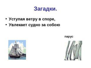 Загадки. Уступая ветру в споре, Увлекает судно за собою парус
