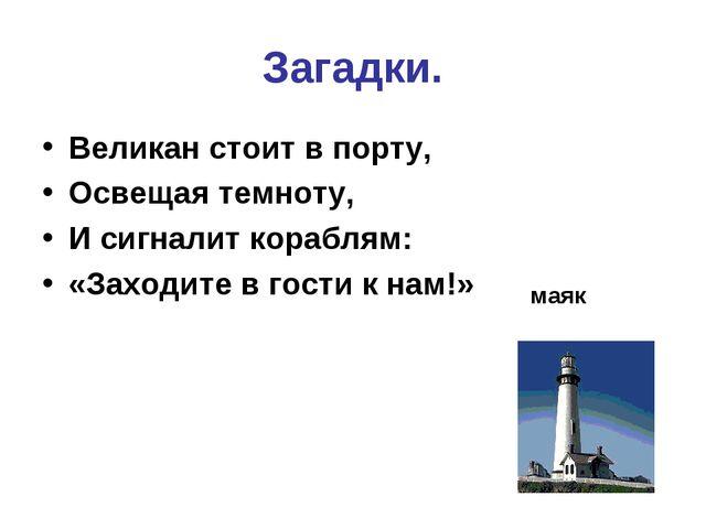 Загадки. Великан стоит в порту, Освещая темноту, И сигналит кораблям: «Заходи...