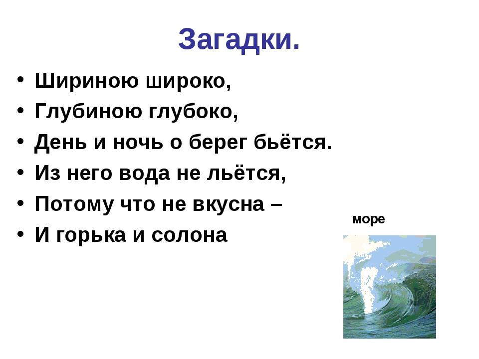 Загадки. Шириною широко, Глубиною глубоко, День и ночь о берег бьётся. Из нег...
