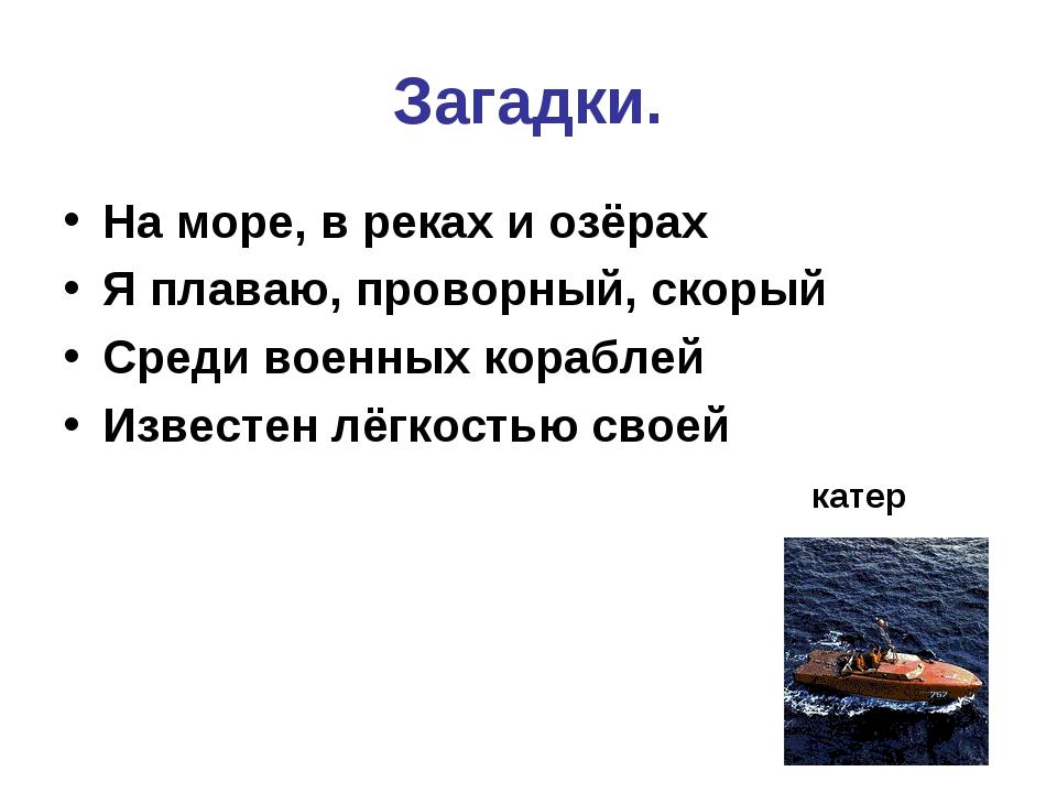 Загадки. На море, в реках и озёрах Я плаваю, проворный, скорый Среди военных...