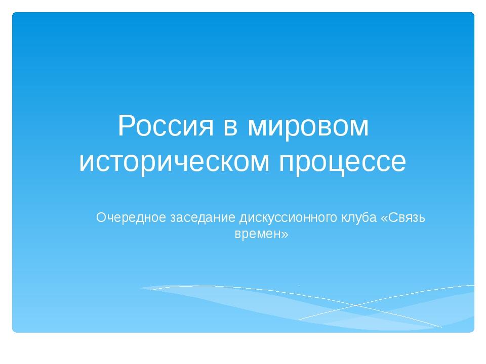 Россия в мировом историческом процессе Очередное заседание дискуссионного клу...
