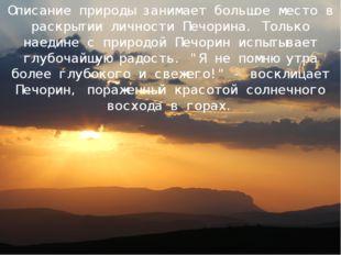 Описание природы занимает большое место в раскрытии личности Печорина. Только