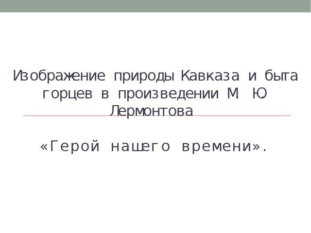 Изображение природы Кавказа и быта горцев в произведении М. Ю. Лермонтова «Ге...