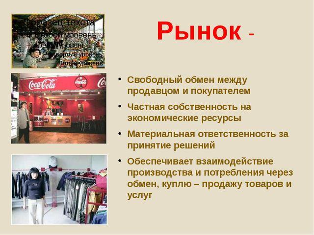 Рынок - Свободный обмен между продавцом и покупателем Частная собственность н...