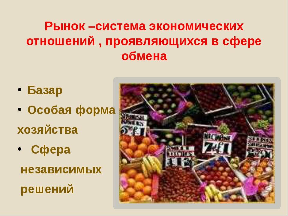 Рынок –система экономических отношений , проявляющихся в сфере обмена Базар О...