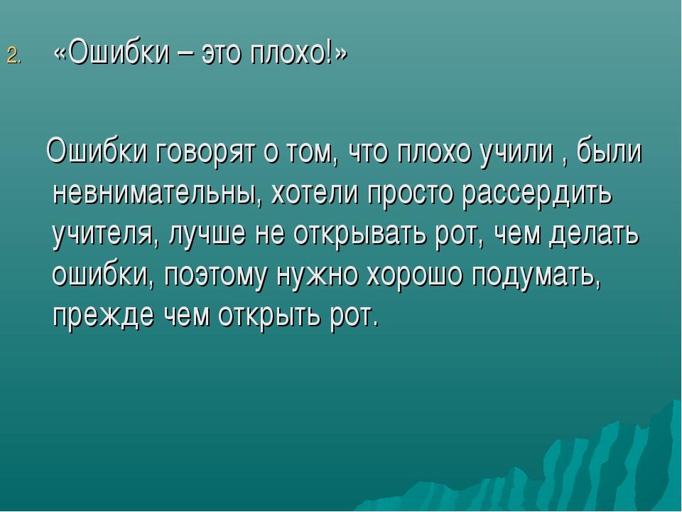 «Ошибки – это плохо!» Ошибки говорят о том, что плохо учили , были невнимател...