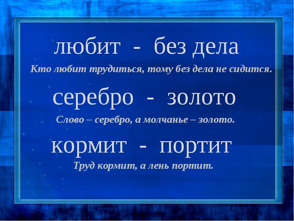 любит - без дела серебро - золото кормит - портит Кто любит трудиться, тому б...
