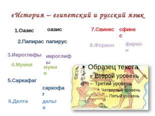 «История – египетский и русский язык 1.Оазес оазис 2.Папирас папирус 3.Иерогл