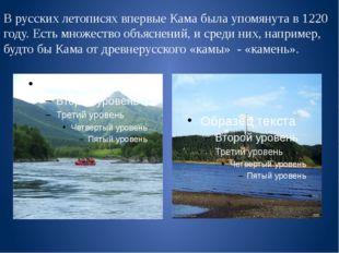 В русских летописях впервые Кама была упомянута в 1220 году. Есть множество о