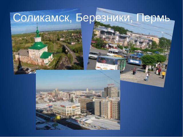 Соликамск, Березники, Пермь