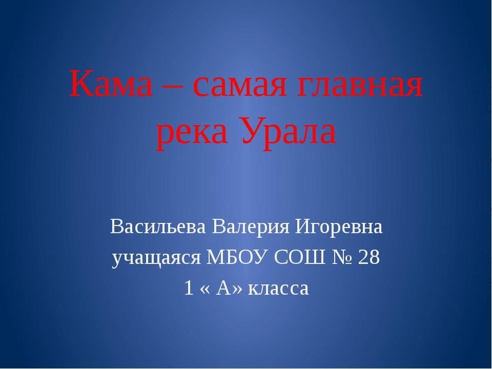 Кама – самая главная река Урала Васильева Валерия Игоревна учащаяся МБОУ СОШ...