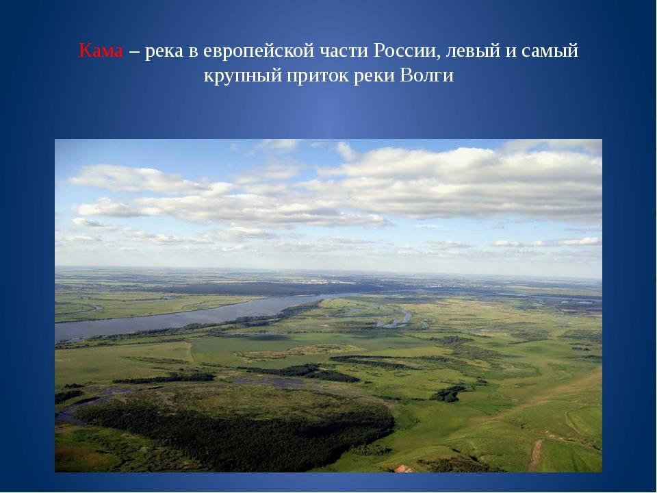 Кама – река в европейской части России, левый и самый крупный приток реки Волги