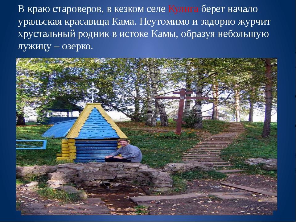 В краю староверов, в кезком селе Кулига берет начало уральская красавица Кама...