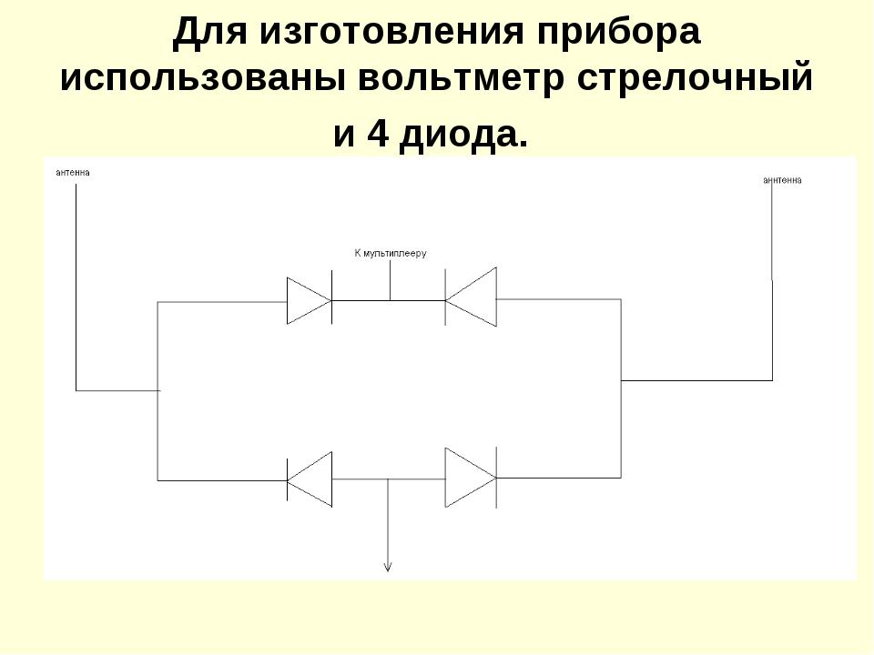Для изготовления прибора использованы вольтметр стрелочный и 4 диода.