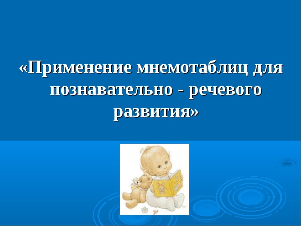 «Применение мнемотаблиц для познавательно - речевого развития»