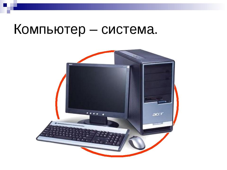 Компьютер – система.