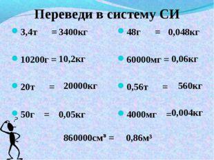 Переведи в систему СИ 3,4т = 10200г = 20т = 50г = 48г = 60000мг = 0,56т = 400