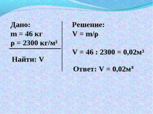 Дано: m = 46 кг ρ = 2300 кг/м³ Найти: V Решение: V = m/ρ V = 46 : 2300 = 0,02