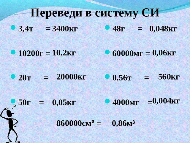 Переведи в систему СИ 3,4т = 10200г = 20т = 50г = 48г = 60000мг = 0,56т = 400...