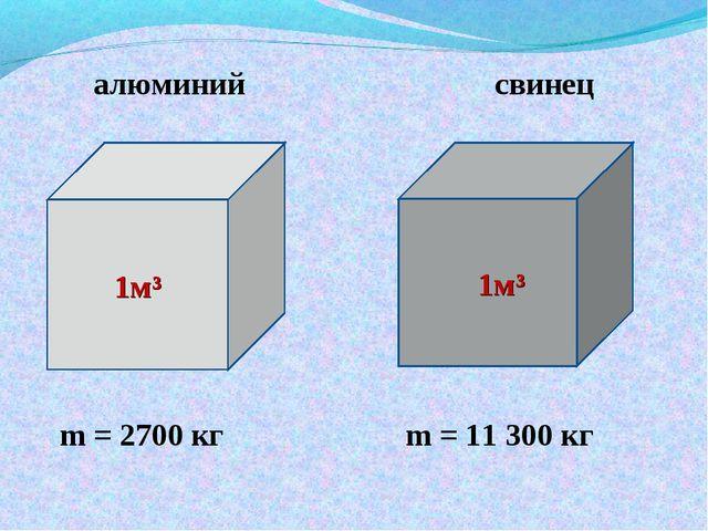алюминий свинец m = 2700 кг m = 11 300 кг 1м³ 1м³