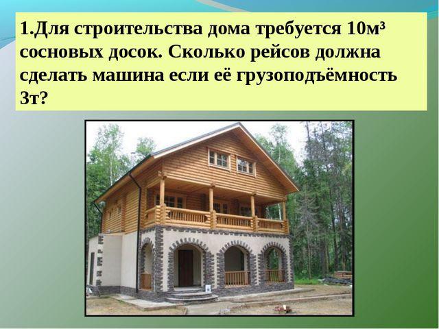 1.Для строительства дома требуется 10м³ сосновых досок. Сколько рейсов должна...