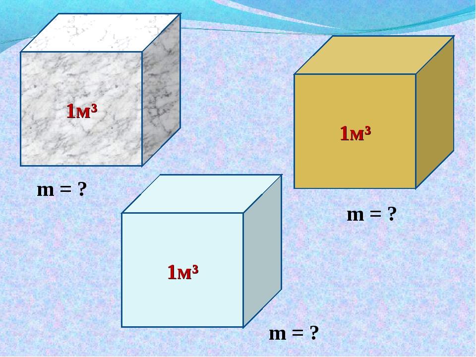 1м³ 1м³ 1м³ m = ? m = ? m = ?