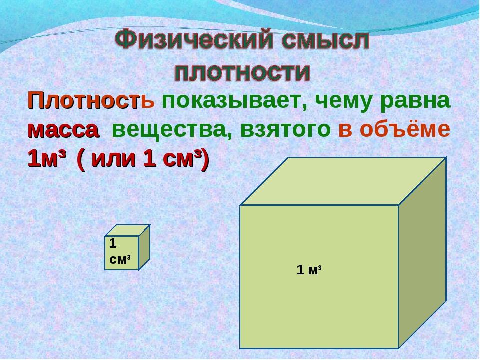 Плотность показывает, чему равна масса вещества, взятого в объёме 1м³ ( или 1...