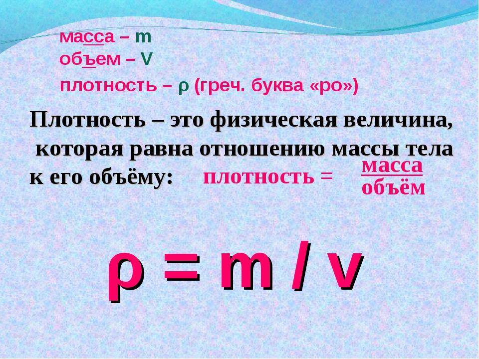 масса – m ρ = m / v Плотность – это физическая величина, которая равна отноше...