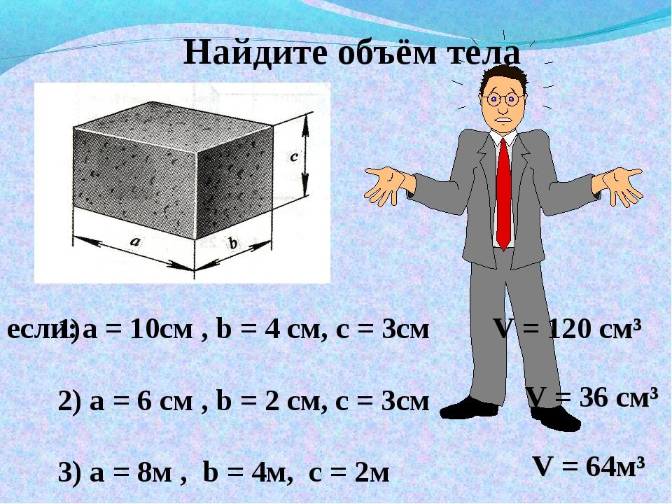 Найдите объём тела а = 10см , b = 4 см, с = 3см 2) а = 6 см , b = 2 см, с = 3...
