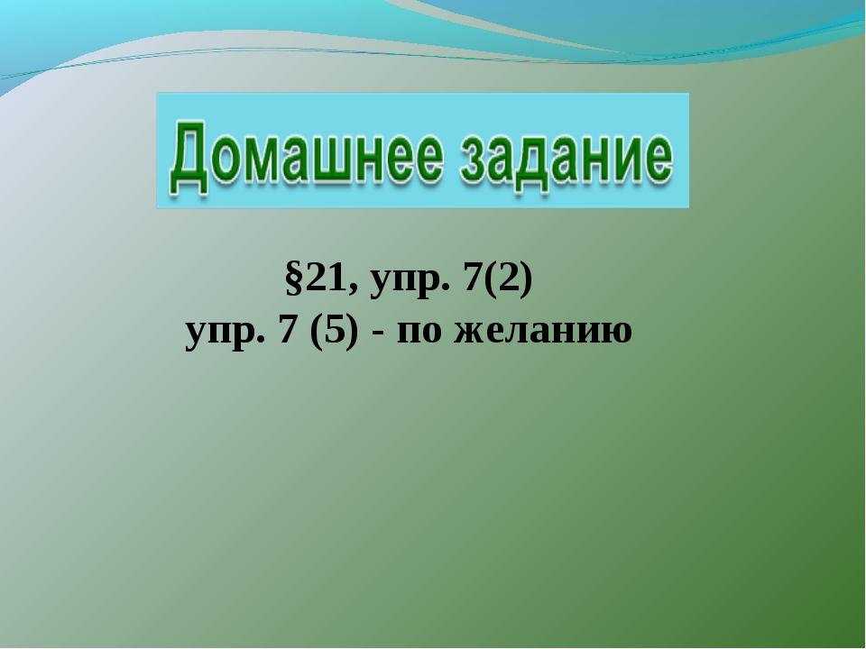 §21, упр. 7(2) упр. 7 (5) - по желанию