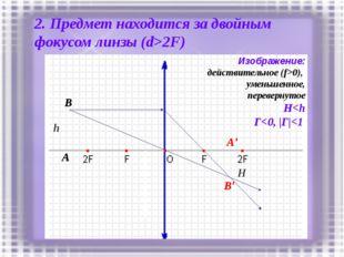 2. Предмет находится за двойным фокусом линзы (d>2F) h A B A' B' Изображение: