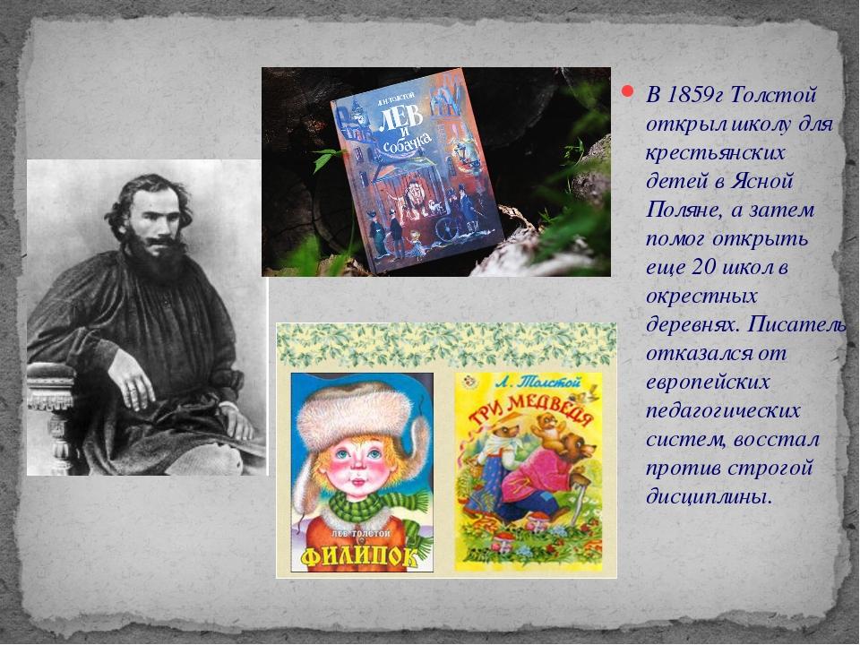В 1859г Толстой открыл школу для крестьянских детей в Ясной Поляне, а затем п...