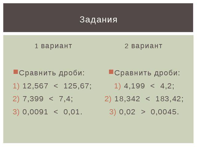 1 вариант Сравнить дроби: 12,567 < 125,67; 7,399 < 7,4; 0,0091 < 0,01. 2 вари...