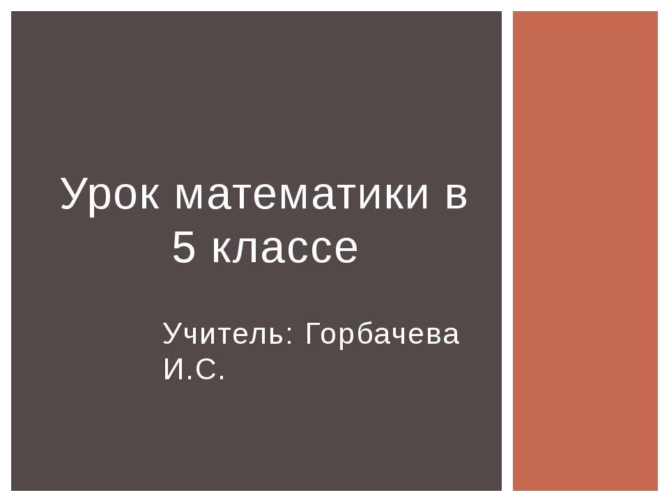 Учитель: Горбачева И.С. Урок математики в 5 классе
