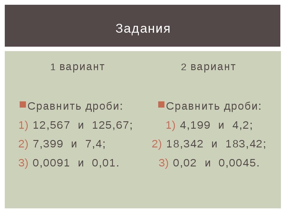 1 вариант Сравнить дроби: 12,567 и 125,67; 7,399 и 7,4; 0,0091 и 0,01. 2 вари...