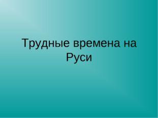 Трудные времена на Руси
