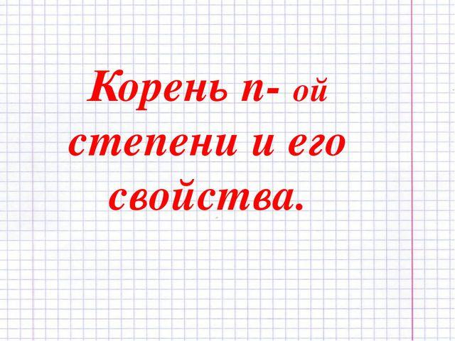 Корень n- ой степени и его свойства.