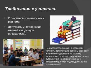 Требования к учителю: Относиться к ученику как к равному; Допускать многообра