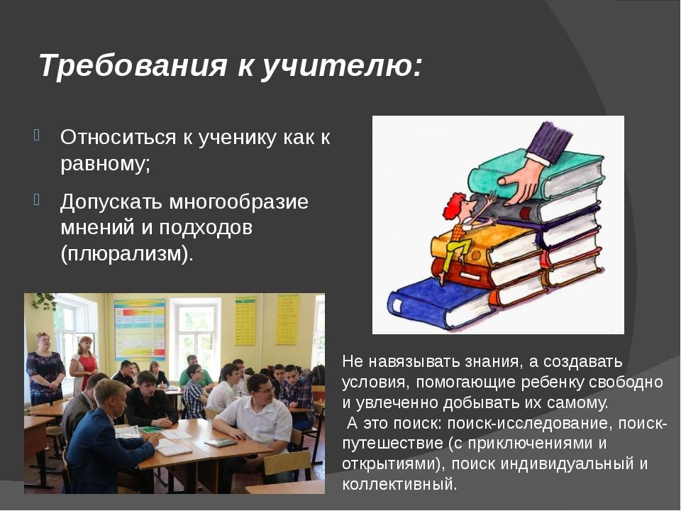 Требования к учителю: Относиться к ученику как к равному; Допускать многообра...
