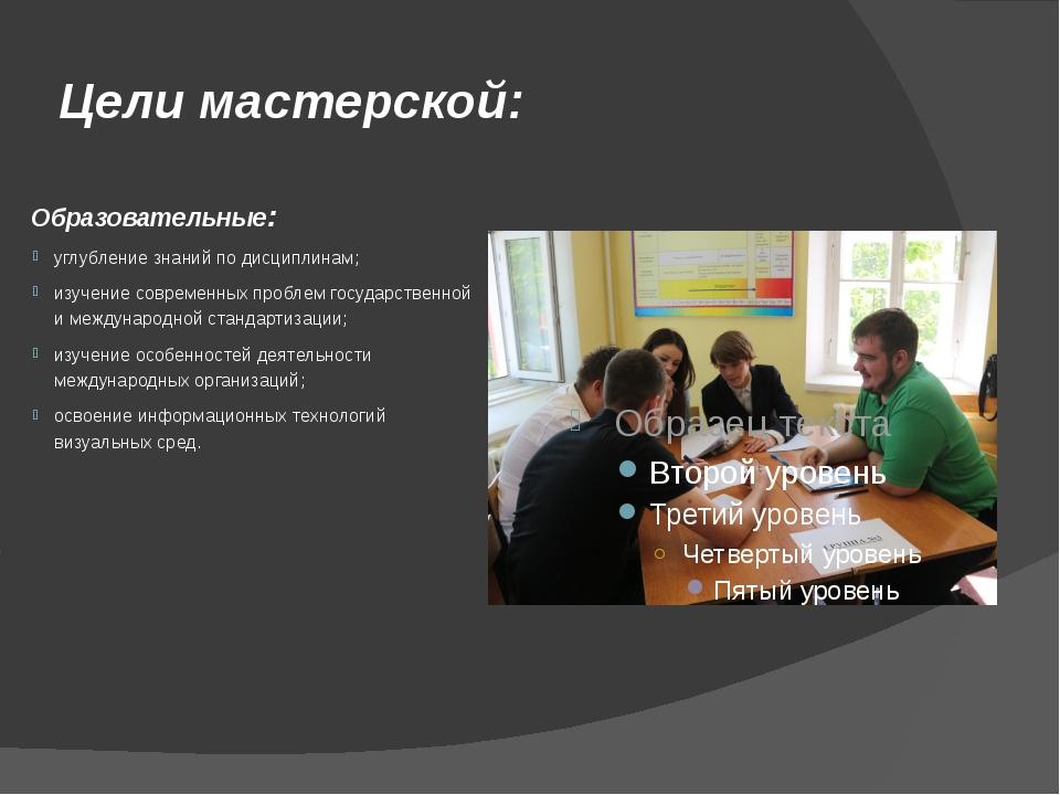 Цели мастерской: Образовательные: углубление знаний по дисциплинам; изучение...