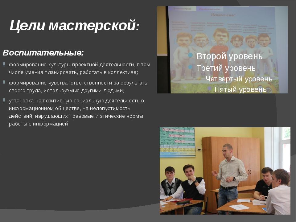 Цели мастерской: Воспитательные: формирование культуры проектной деятельности...