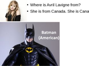 Where is Avril Lavigne from? She is from Canada. She is Canadian.