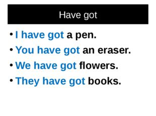 Have got I have got a pen. You have got an eraser. We have got flowers. They