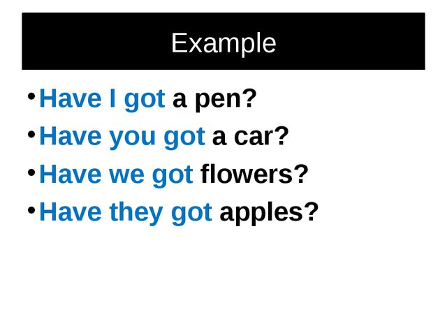Example Have I got a pen? Have you got a car? Have we got flowers? Have they...