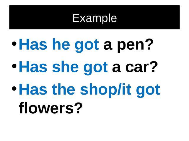 Example Has he got a pen? Has she got a car? Has the shop/it got flowers?