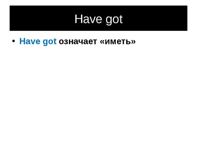 Have got Have got означает «иметь»