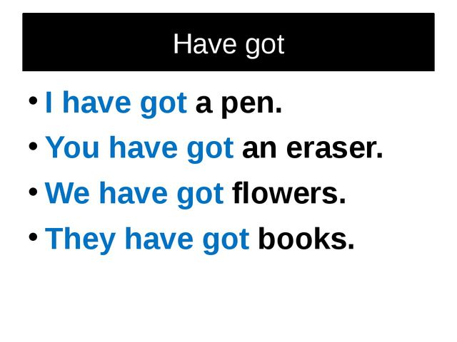 Have got I have got a pen. You have got an eraser. We have got flowers. They...